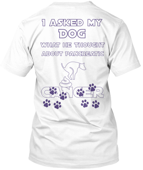 I Asked My Dog What He Thought About Pancreatic Cancer White T-Shirt Back