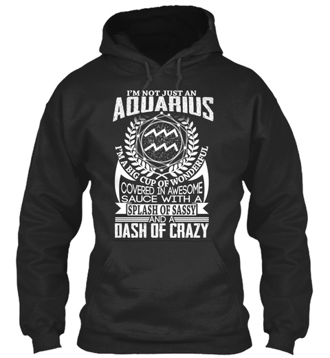 I'm Not Just An Aquarius I'm A Big Cup Of Wonderful Covered In Awesome Sauce With A Splash Of Sassy And A Dash Of Crazy Jet Black T-Shirt Front