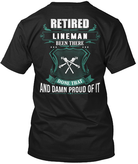 Retired Lineman Been There Done That  And Damn Proud Of It Black T-Shirt Back