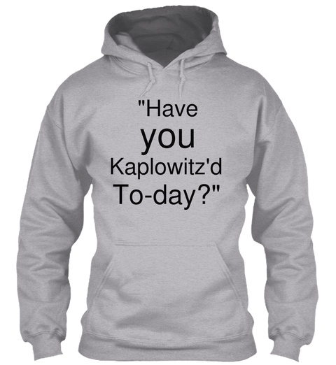 """Have You Kaplowitz'd To Day?"" Sport Grey T-Shirt Front"