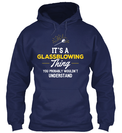 It's A Glassblowing Thing You Probably Wouldn't Understand Navy T-Shirt Front