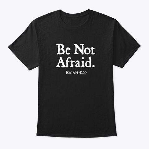 Be Not Afraid   Isaiah 41:10 Black T-Shirt Front
