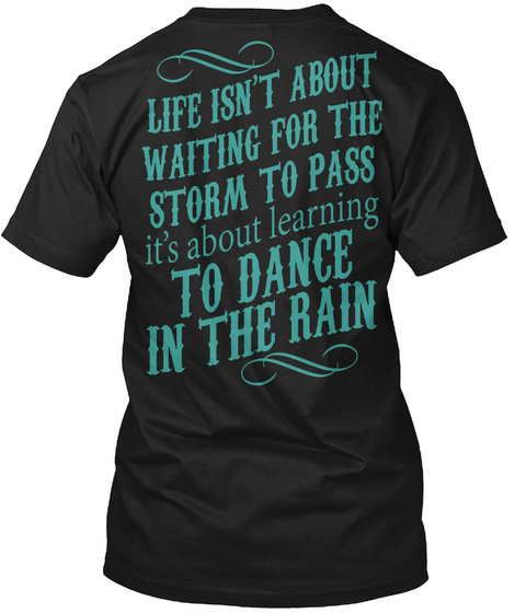 Life Isn't About Waiting For The Storm To Pass It's About Learning To Dance In The Rain  Black T-Shirt Back