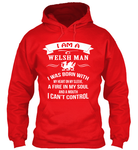 I Am A Welsh Man I Was Born With My Heart On My Sleeve.A Fire In My Soul And A Mouth I Can't Control Fire Red Sweatshirt Front