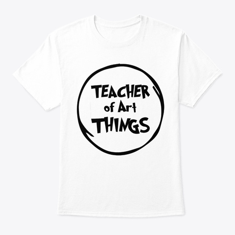 Teacher Art Things Funny Educator Tshirt White T-Shirt Front