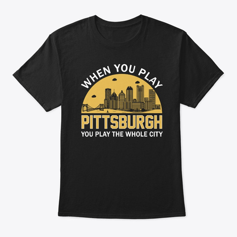 You Play Pittsburgh You Play Whole City Black T-Shirt Front