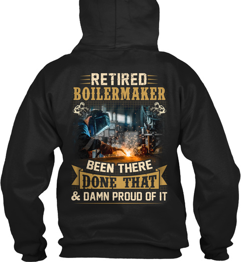 Retired Boilermaker Been There Done That & Damn Proud Of It Black T-Shirt Back