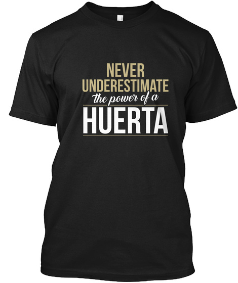 Never Underestimate The Power Of A Huerta Black T-Shirt Front