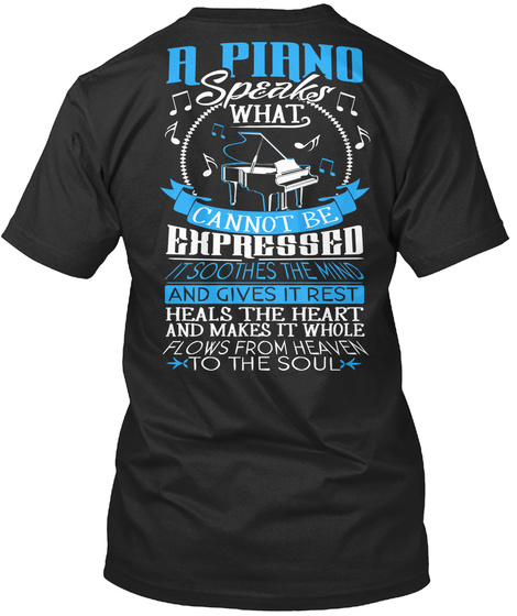 A Piano Speaks What Cannot Be Expressed It Soothes The Mind And Gives It Rest Heals The Heart And Makes It Whole... Black T-Shirt Back