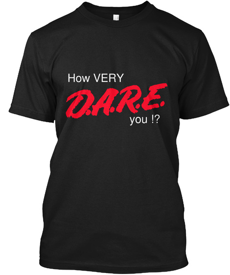 How Very D.A.R.E. You !? Black T-Shirt Front