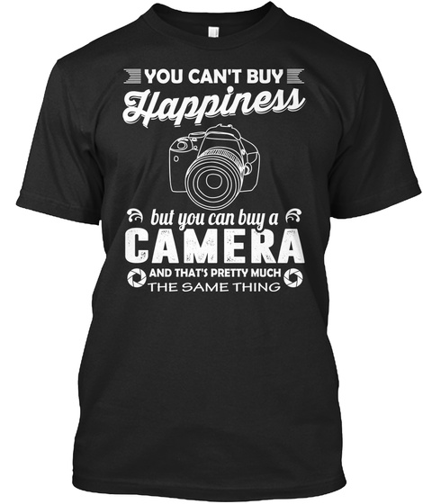 You Can't Buy Happiness But You Can Buy A Camera And That's Pretty Much The Same Thing Black T-Shirt Front