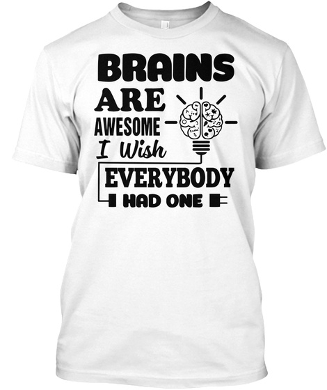 6ecf880cc Brain Are Awesome I Wish Everybody Had One Funny Brain Shirt White T-Shirt  Front
