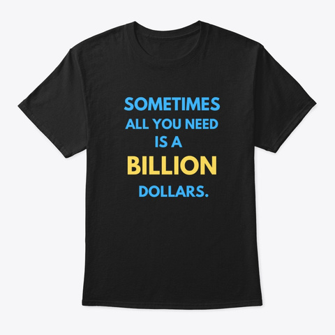 Sometimes  All You Need  Is A  Billion. Black T-Shirt Front