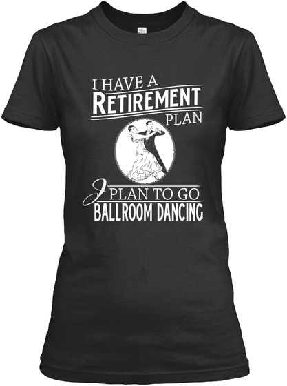 I Have A Retirement Plan I Plan To Go Ballroom Dancing  Black T-Shirt Front