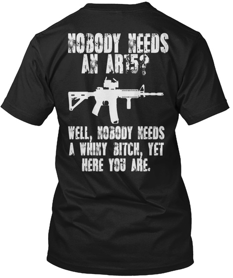 Nobody Needs An Art5 Well Nobody Needs A Whiny Bitch Yet Here You Are Black T-Shirt Back
