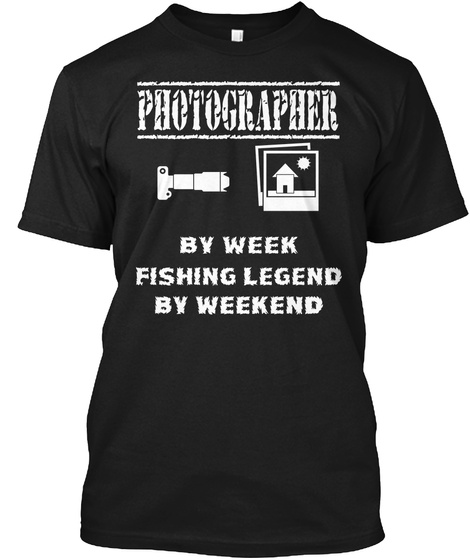 Photographer By Week Fishing Legend By Weekend Black T-Shirt Front