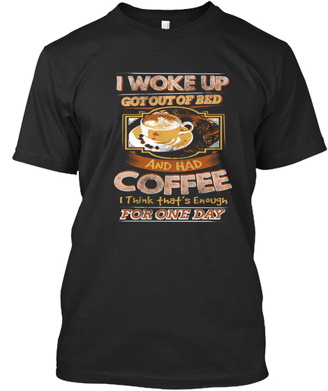 I Woke Up Got Out Of Bed And Had Coffee I Think Thats Enough For One Day Black T-Shirt Front