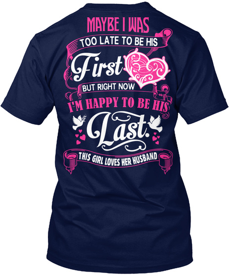 Maybe I Was Too Late To Be His First But Right Now I'm Happy To Be His Last. This Girl Loves Her Husband Navy T-Shirt Back