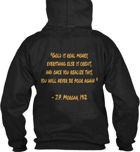 """""""Gold Is Real Money, Everything Else Is Credit, And Once You Realize This, You Will Never Be Poor Again """"  ~ J.P.... Black Sweatshirt Back"""