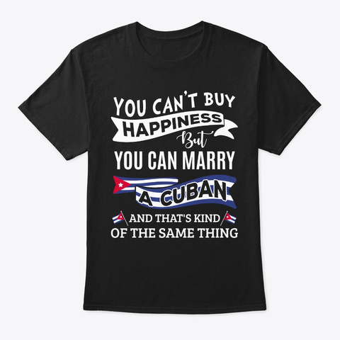 Can't Buy Happiness Can Marry A Cuban Black T-Shirt Front