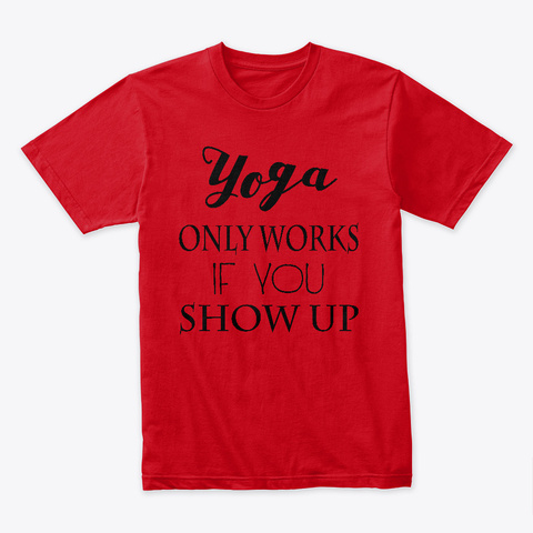 Yoga Only Works If You Show Up Red T-Shirt Front