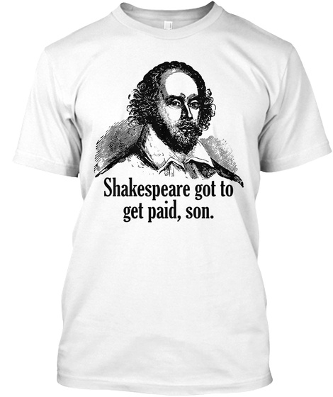 Shakespeare Got To Get Paid, Son.  White T-Shirt Front