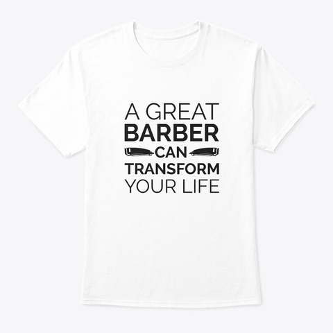 A Great Barber Can Transform Your Life  White T-Shirt Front