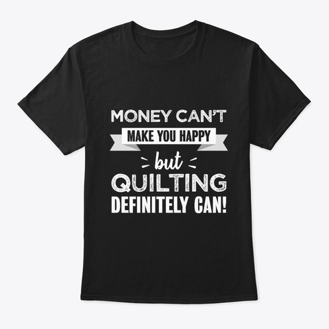 Quilting Makes You Happy Funny Gift Black T-Shirt Front