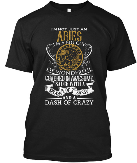 I'm Not Just An Aries I'm A Big Cup Of Wonderful Covered In Awesome Sauce With A Splash Of Sassy And A Dash Of Crazy Black T-Shirt Front