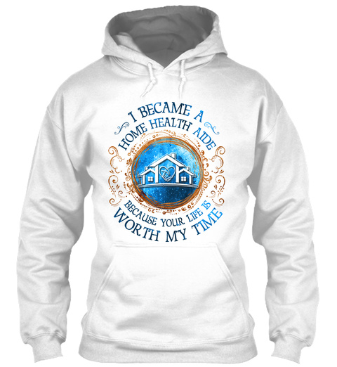 I Became A Home Health Aide Because Your Life Is Worth My Time White T-Shirt Front