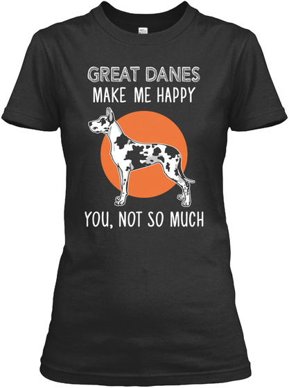 Great Danes Make Me Happy You, Not So Much Black T-Shirt Front
