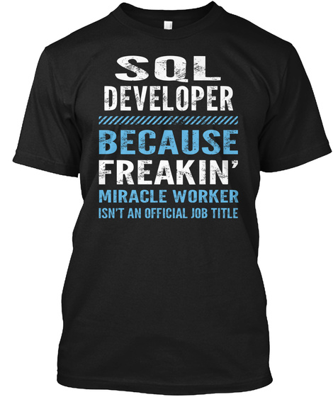 Sql Developer Because Freakin Miracle Worker Isn T An Official Job Title Black T-Shirt Front