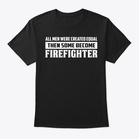All Men Were Created Firefighter Shirt Black T-Shirt Front