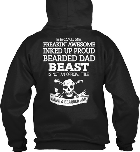 Because Freakin' Awesome Inked Up Proud Bearded Dad Beast Is Not An Official Title Inked & Bearded Dad Black T-Shirt Back
