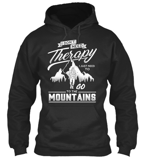 I Don't Need Therapy I Just Need To Go To The Mountains  Jet Black Sweatshirt Front