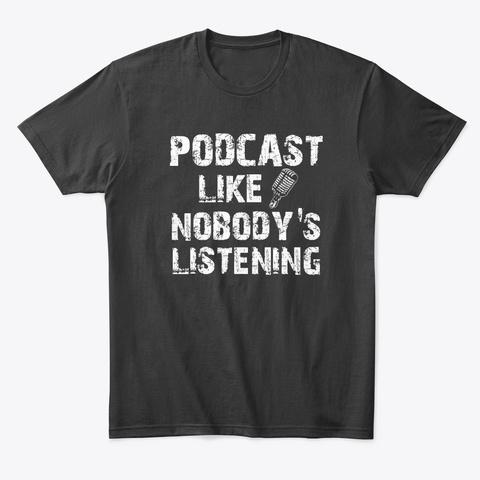 Podcast Like Nobody's Listening Black T-Shirt Front