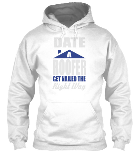 Date A Roofer Get Nailed The Right Way White T-Shirt Front