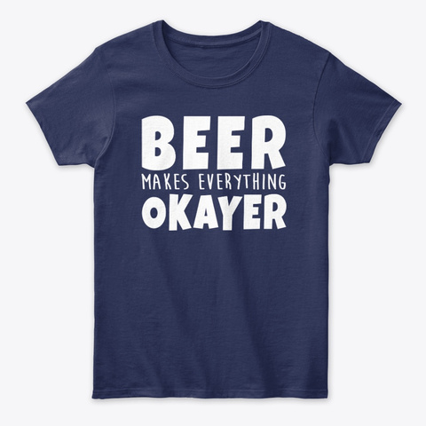Beer Makes Everything Okayer Navy T-Shirt Front