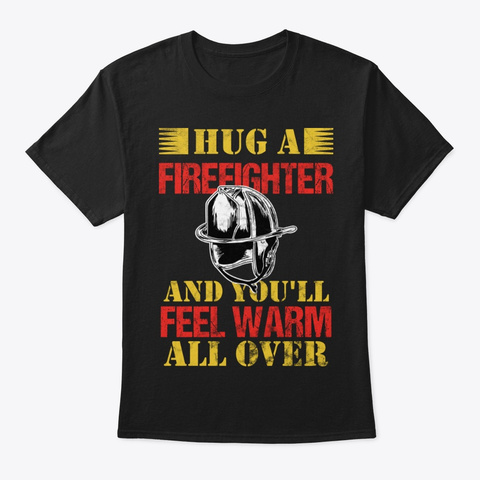 Hug A Firefighter Feel Warm All Over Black T-Shirt Front