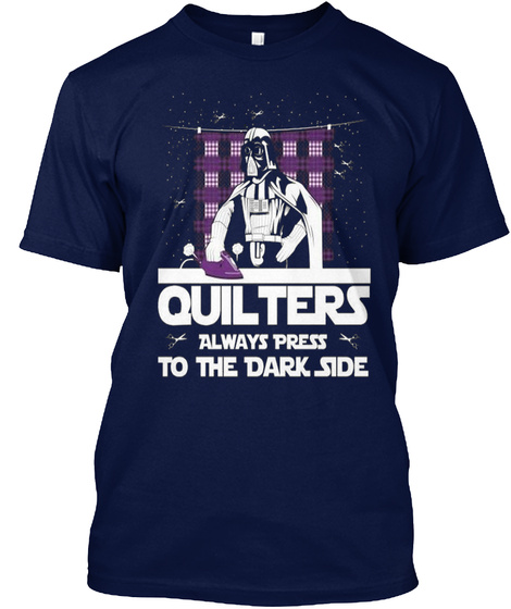 Quilters Always Press To The Dark Side Navy T-Shirt Front