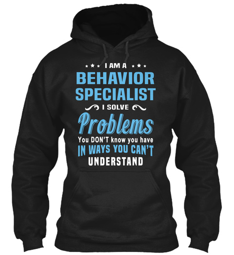 I Am A Behaviour Specialist  I Solve Problems You Don't Know You Have In Ways You Cant Understand Black Sweatshirt Front