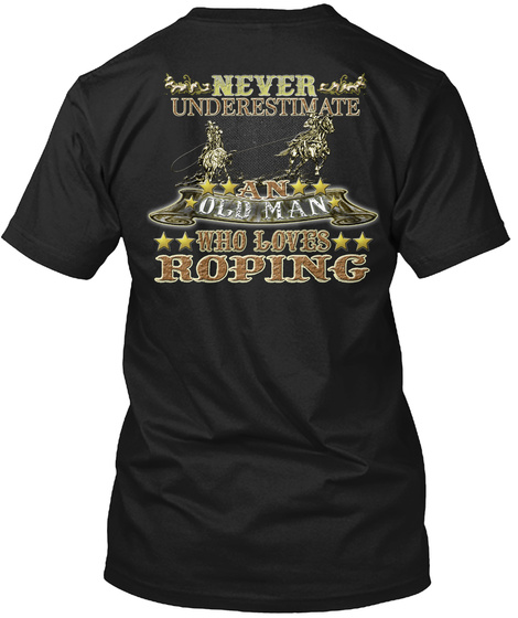 Never Underestimate An Old Man Who Loves Roping Black T-Shirt Back