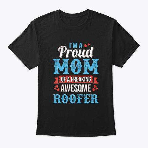 I Am A Proud Mom Freaking Roofer Tee Black T-Shirt Front