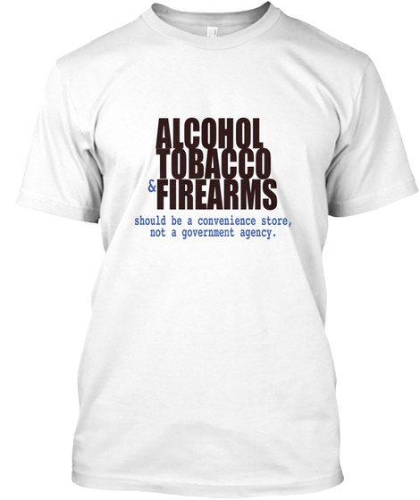 Alcohol Tobacco And Firearms White T-Shirt Front