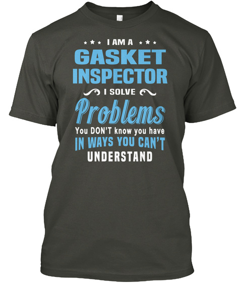 I Am A Gasket Inspector I Solve Problems You Don't Know You Have In Ways You Can't Understand Smoke Gray T-Shirt Front