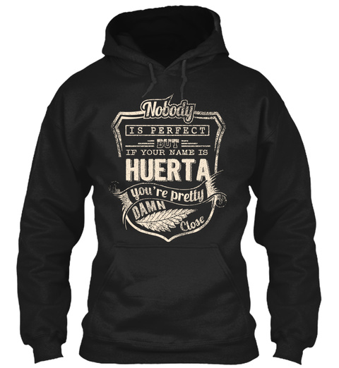 Nobody Is Perfect But If Your Name Is Huerta You're Pretty Damn Close Black T-Shirt Front