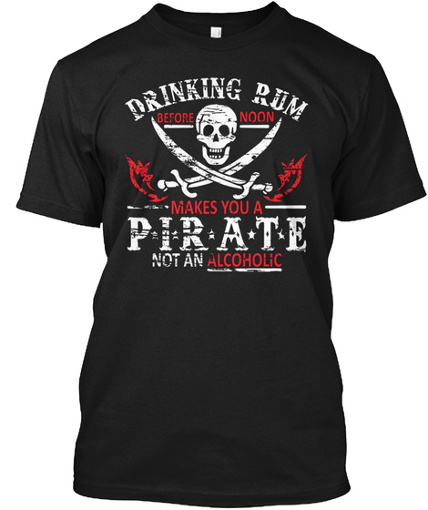 Drinking Rum Makes You A Pirate Not An Alcoholic Black T-Shirt Front