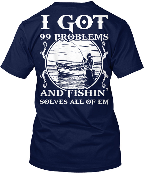 I Got 99 Problems And Fishin Solves All Of Em Navy T-Shirt Back