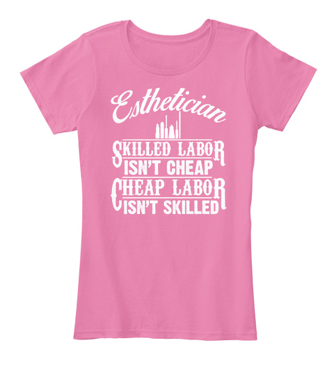 Esthetician Skilled Labor Isn't Cheap Cheap Labor Isn't Skilled True Pink T-Shirt Front