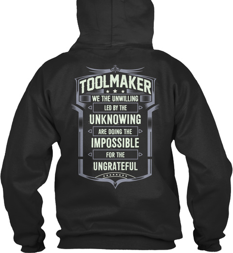 Toolmaker We The Unwilling Led By The Unknowing Are Doing The Impossible For The Ungrateful Jet Black T-Shirt Back